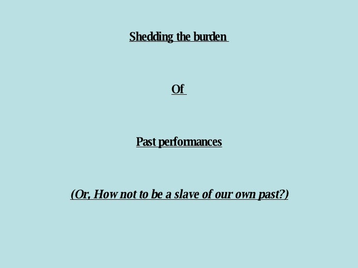 Shedding the burden  Of  Past performances (Or, How not to be a slave of our own past?)