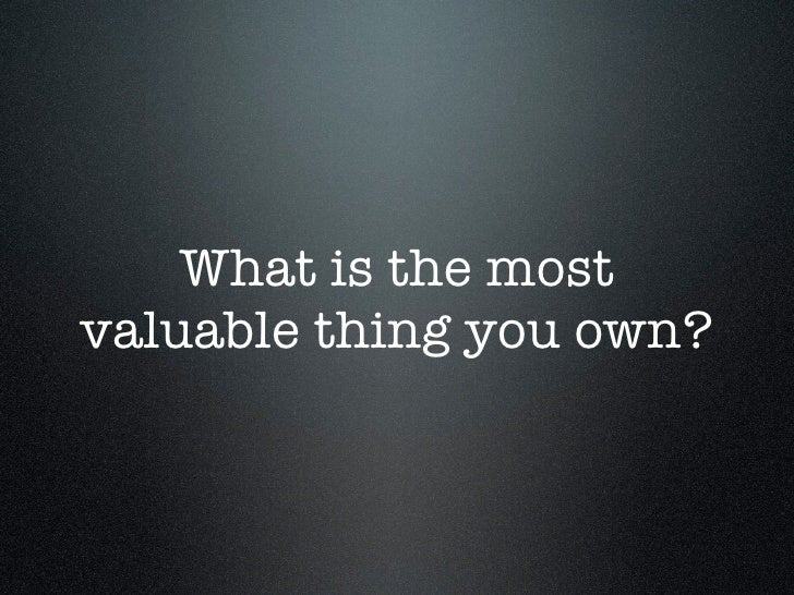 What is the most valuable thing you own?