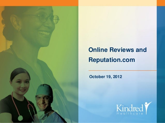 Online Reviews andReputation.comOctober 19, 2012    KINDRED HEALTHCARE Continue the Care