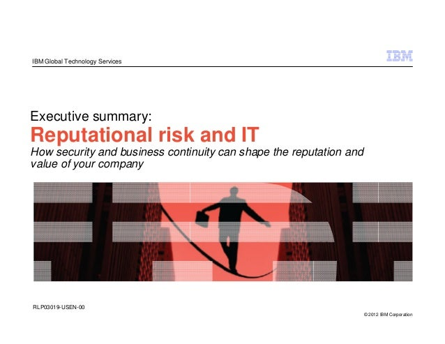 IBM Global Technology ServicesExecutive summary:Reputational risk and ITHow security and business continuity can shape the...