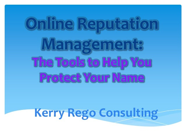 Online Reputation Management:The Tools to Help You Protect Your Name Kerry Rego Consulting