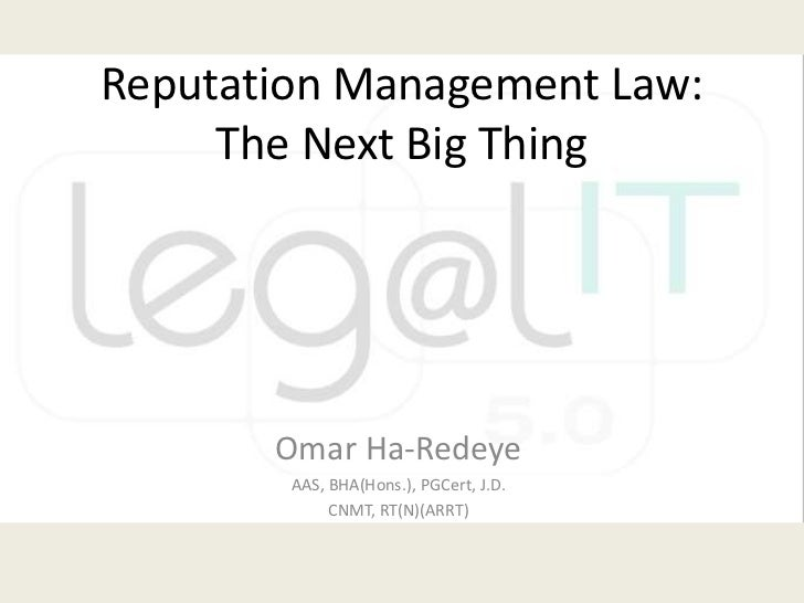 Reputation Management Law: The Next Big Thing<br />Omar Ha-Redeye<br />AAS, BHA(Hons.), PGCert, J.D.<br />CNMT, RT(N)(ARRT...