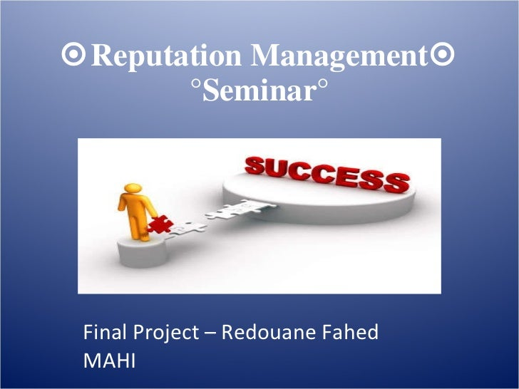  Reputation Management   °Seminar° Final Project – Redouane Fahed MAHI MBA 2 / B  CMH  ACADEMY