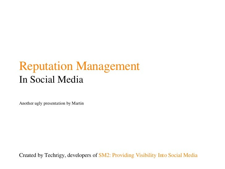 Reputation Management In Social Media Another ugly presentation by Martin Created by Techrigy, developers of  SM2: Providi...
