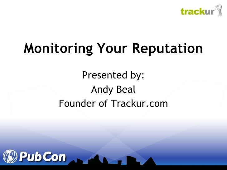 Monitoring Your Reputation Presented by: Andy Beal Founder of Trackur.com