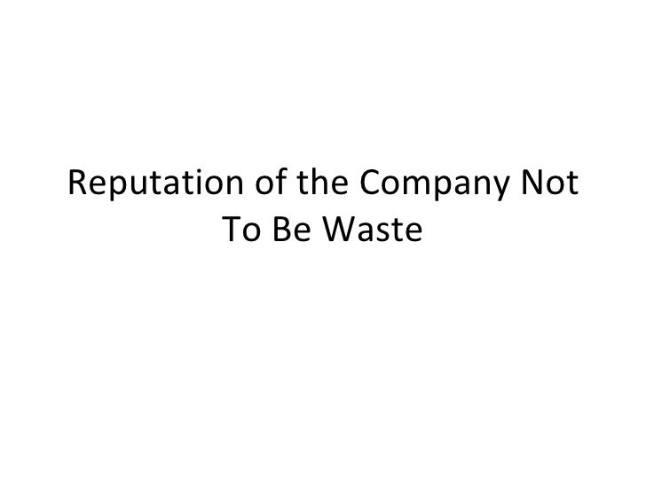 Reputation of the company not to be waste