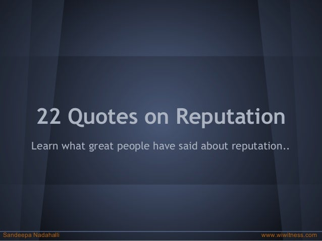 22 Quotes on Reputation Learn what great people have said about reputation.. Sandeepa Nadahalli www.wiwitness.com
