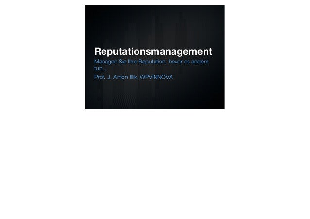 ReputationsmanagementManagen Sie Ihre Reputation, bevor es anderetun...Prof. J. Anton Illik, WPVINNOVA