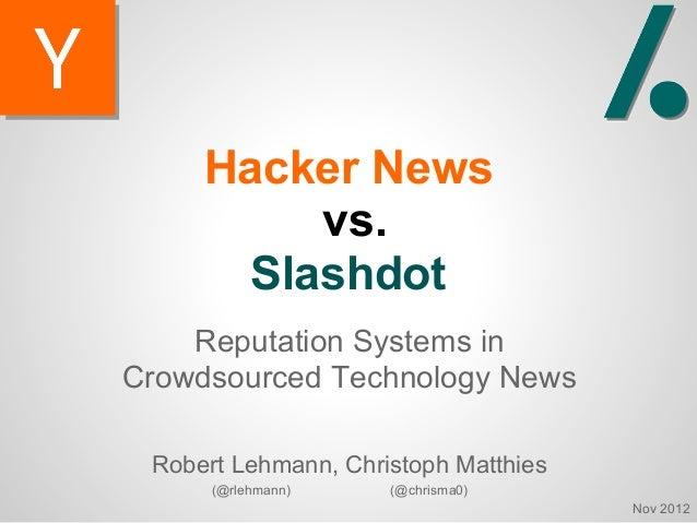 Hacker News          vs.       Slashdot    Reputation Systems inCrowdsourced Technology News Robert Lehmann, Christoph Mat...