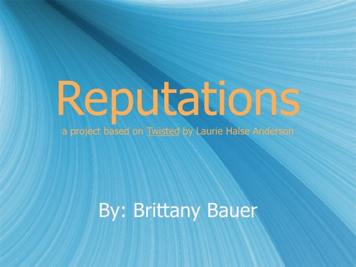 Reputations a project based on  Twisted  by Laurie Halse Anderson By: Brittany Bauer