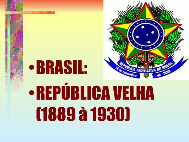 <ul><li>BRASIL:  </li></ul><ul><li>REPÚBLICA VELHA (1889 à 1930)  </li></ul>