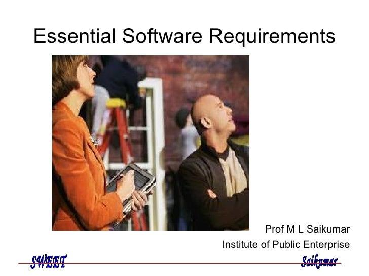 Essential Software Requirements Prof M L Saikumar Institute of Public Enterprise