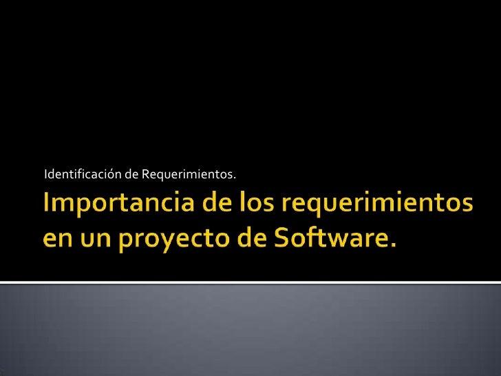 Importancia de los requerimientos en un proyecto de Software.<br />Identificación de Requerimientos.<br />