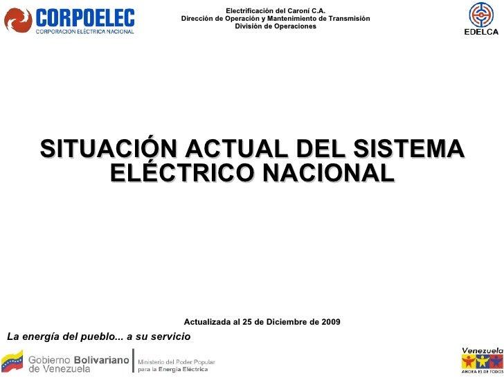 SITUACIÓN ACTUAL DEL SISTEMA ELÉCTRICO NACIONAL Actualizada al 25 de Diciembre de 2009 La energía del pueblo... a su servi...