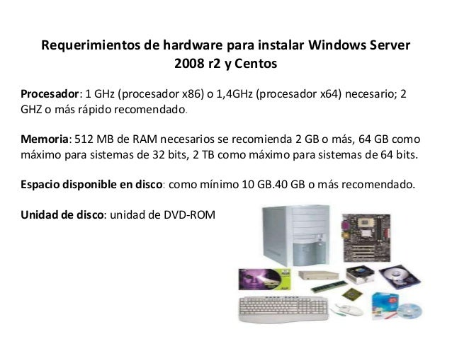 Requerimientos de hardware para instalar Windows Server 2008 r2 y Centos Procesador: 1 GHz (procesador x86) o 1,4GHz (proc...