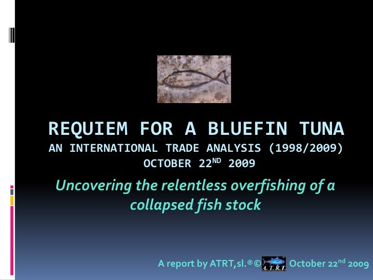 Requiem for a BlueFin TUNAan INTERNATIONAL TRADE ANALYSIS (1998/2009) OCTOBER 22ND 2009<br />Uncovering the relentless ove...