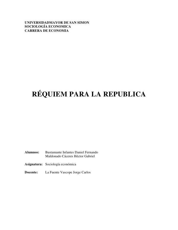 UNIVERSIDADMAYOR DE SAN SIMONSOCIOLOGÍA ECONOMICACARRERA DE ECONOMIA    RÉQUIEM PARA LA REPUBLICAAlumnos:    Bustamante In...