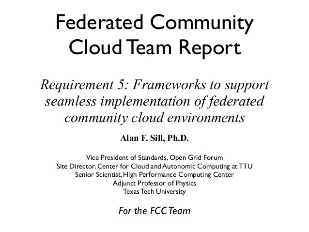 Federated Community   Cloud Team ReportRequirement 5: Frameworks to support seamless implementation of federated    commun...