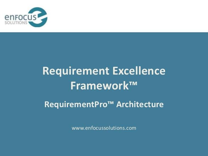 Requirement Excellence     Framework™RequirementPro™ Architecture      www.enfocussolutions.com