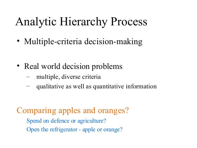 Analytic Hierarchy Process • Multiple-criteria decision-making • Real world decision problems – multiple, diverse criteria...