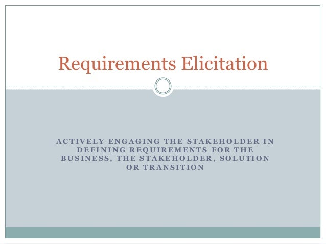Requirements Elicitation  ACTIVELY ENGAGING THE STAKEHOLDER IN DEFINING REQUIREMENTS FOR THE BUSINESS, THE STAKEHOLDER, SO...