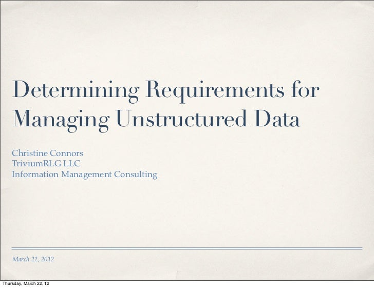 Determining Requirements for    Managing Unstructured Data    Christine Connors    TriviumRLG LLC    Information Managemen...