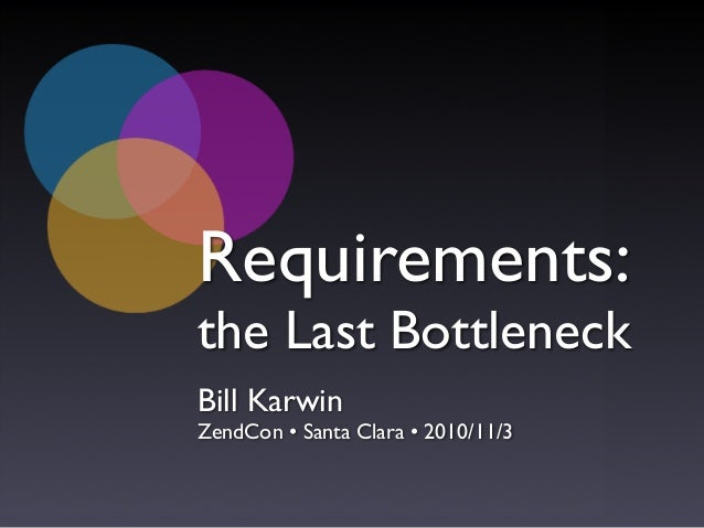 Requirements: the Last Bottleneck Bill Karwin ZendCon • Santa Clara • 2010/11/3
