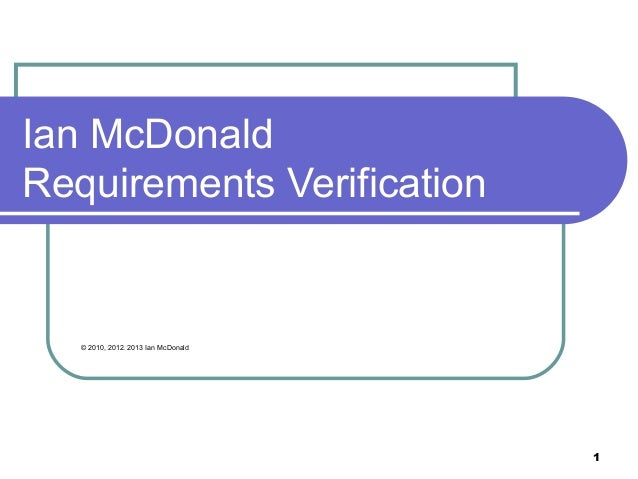 1 Ian McDonald Requirements Verification © 2010, 2012. 2013 Ian McDonald