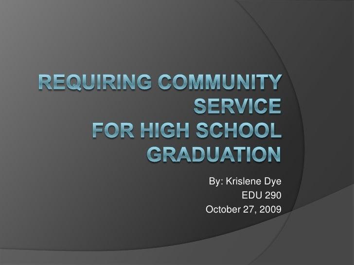 Requiring Community Service for High School Graduation<br />By: Krislene Dye <br />EDU 290 <br />October 27, 2009<br />