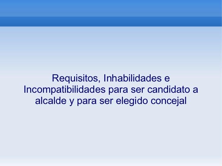 Requisitos, Inhabilidades e Incompatibilidades para ser candidato a alcalde y para ser elegido concejal