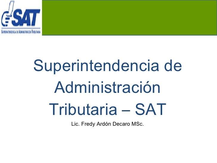 Superintendencia de Administración Tributaria – SAT Lic. Fredy Ardón Decaro MSc.