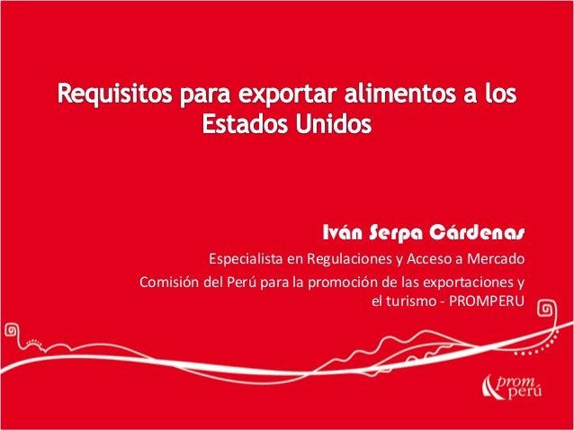 Iván Serpa Cárdenas Especialista en Regulaciones y Acceso a Mercado Comisión del Perú para la promoción de las exportacion...