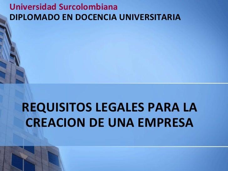 REQUISITOS LEGALES PARA LA CREACION DE UNA EMPRESA Universidad Surcolombiana DIPLOMADO EN DOCENCIA UNIVERSITARIA