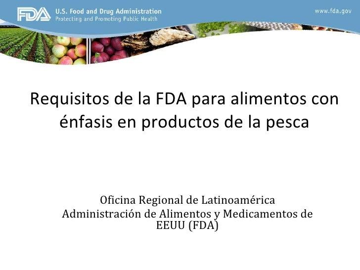 Requisitos de la FDA para alimentos con énfasis en productos de la pesca Oficina Regional de Latinoamérica Administración ...