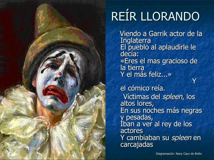 REÍR LLORANDO <ul><li>Viendo a Garrik actor de la Inglaterra El pueblo al aplaudirle le decía: «Eres el mas gracioso de la...