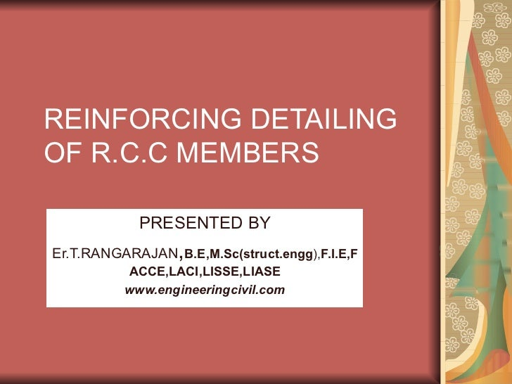 REINFORCING DETAILING OF R.C.C MEMBERS PRESENTED BY Er.T.RANGARAJAN , B.E,M.Sc(struct.engg ), F.I.E,FACCE,LACI,LISSE,LIASE...