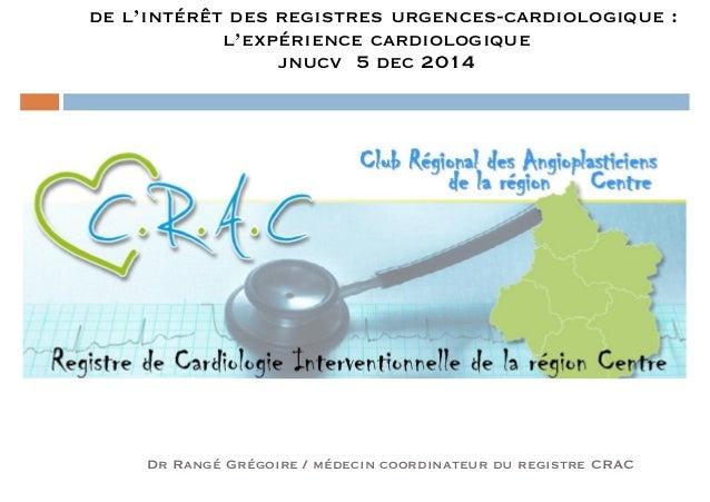 de l'intérêt des registres urgences-cardiologique :  l'expérience cardiologique  jnucv 5 dec 2014  Dr Rangé Grégoire / méd...