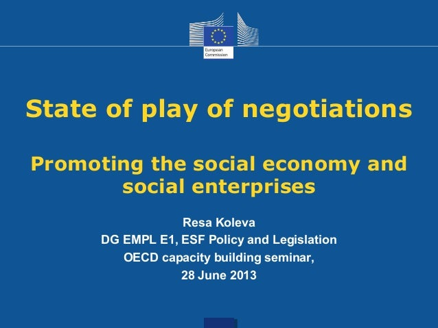 State of play of negotiations Promoting the social economy and social enterprises Resa Koleva DG EMPL E1, ESF Policy and L...