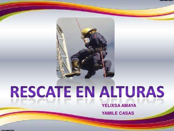 RESCATE EN ALTURAS<br />YELIXSA AMAYA<br />YAMILE CASAS<br />