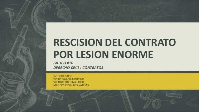 RESCISION DEL CONTRATO POR LESION ENORME GRUPO #10 DERECHO CIVIL : CONTRATOS INTEGRANTES: DORIS GARCIA MORENO VICTOR CORDO...