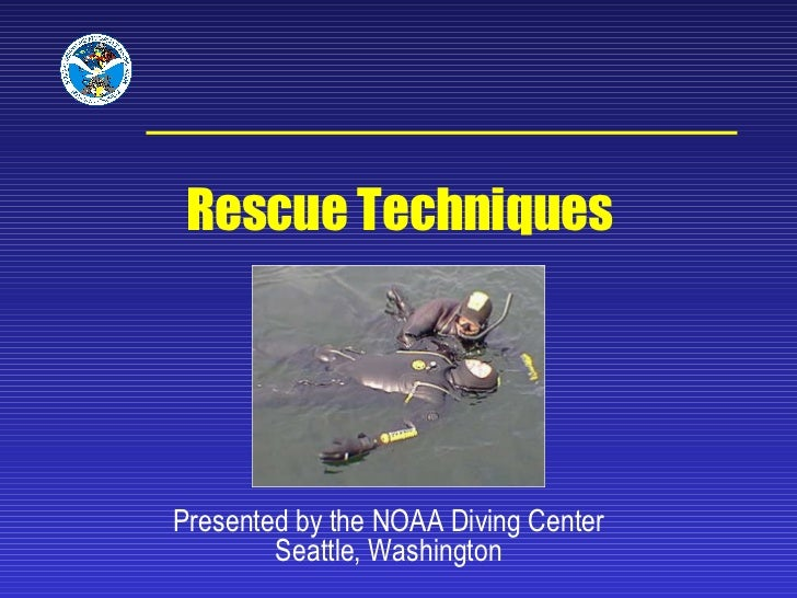 Presented by the NOAA Diving Center Seattle, Washington Rescue Techniques