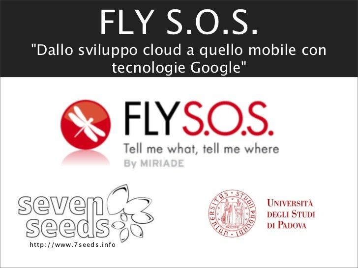 """FLY S.O.S.""""Dallo sviluppo cloud a quello mobile con            tecnologie Google""""http : / / www. 7 se e d s. i nfo"""