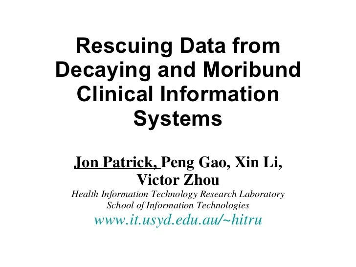Rescuing Data from Decaying and Moribund Clinical Information Systems Jon Patrick,  Peng Gao, Xin Li, Victor Zhou Health I...