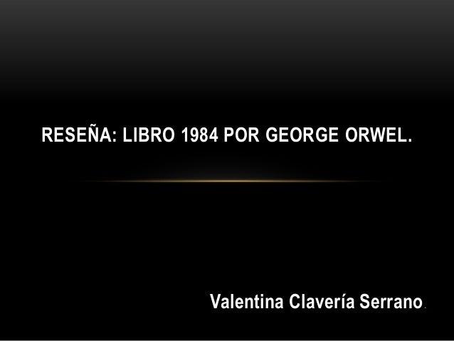 RESEÑA: LIBRO 1984 POR GEORGE ORWEL.  Valentina Clavería Serrano .