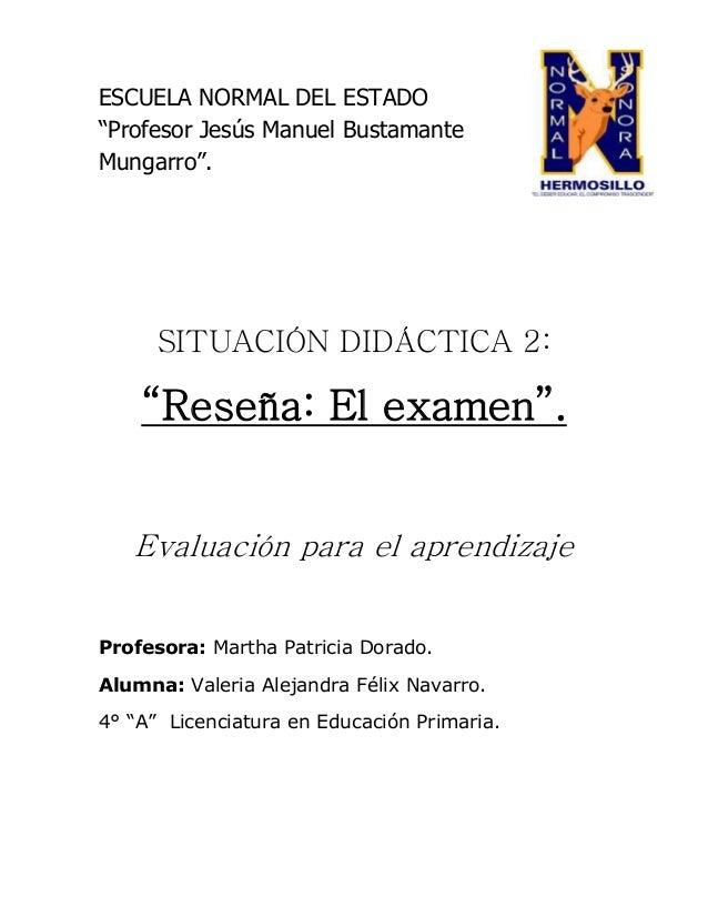 """ESCUELA NORMAL DEL ESTADO """"Profesor Jesús Manuel Bustamante Mungarro"""". SITUACIÓN DIDÁCTICA 2: """"Reseña: El examen"""". Evaluac..."""