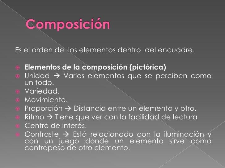 Composición<br />Es el orden de  los elementos dentro  del encuadre.<br />Elementos de la composición (pictórica)<br />Uni...