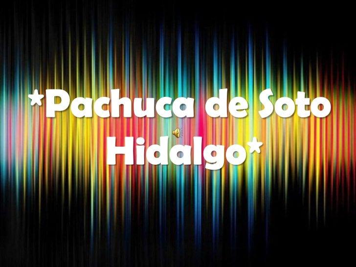 • Ciudad mexicana       capital   del  Estado de Hidalgo.• Ubicada en la parte centro-  oriente de México, a 96 km al  nor...
