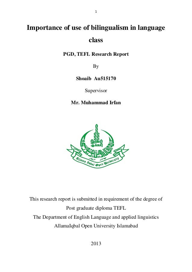 1  Importance of use of bilingualism in language class PGD, TEFL Research Report By Shoaib Au515170 Supervisor Mr. Muhamma...
