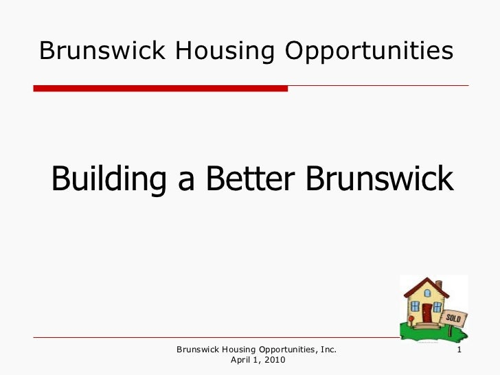 Brunswick Housing Opportunities Brunswick Housing Opportunities, Inc.  April 1, 2010 Building a Better Brunswick