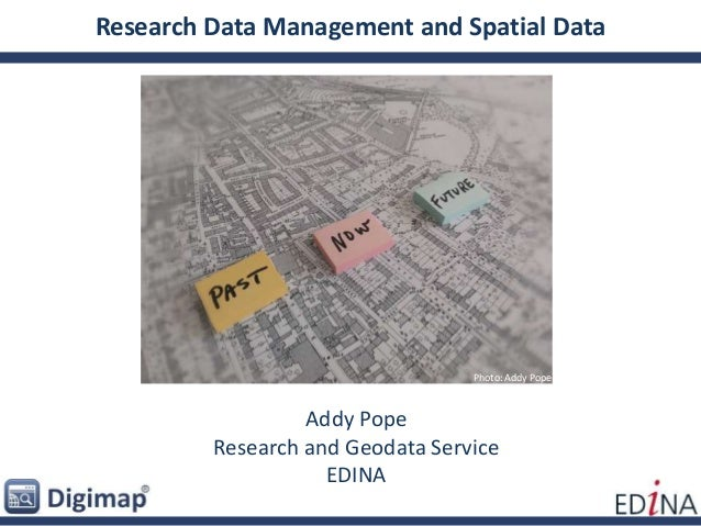 Research Data Management and Spatial Data Addy Pope Research and Geodata Service EDINA Photo: Addy Pope